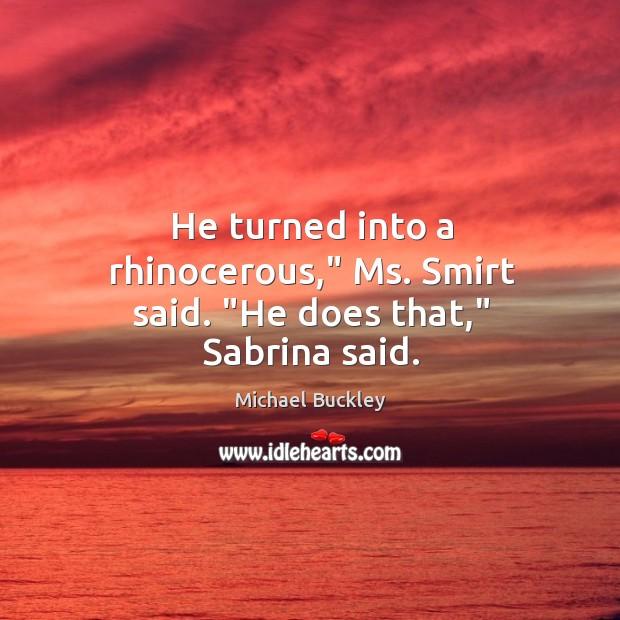 "He turned into a rhinocerous,"" Ms. Smirt said. ""He does that,"" Sabrina said. Image"