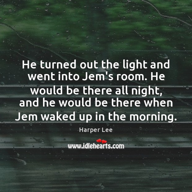 He turned out the light and went into Jem's room. He would Harper Lee Picture Quote