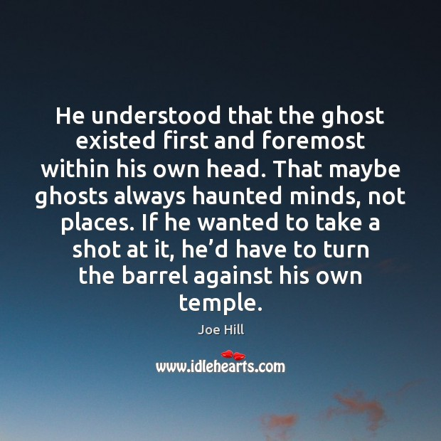 He understood that the ghost existed first and foremost within his own Joe Hill Picture Quote