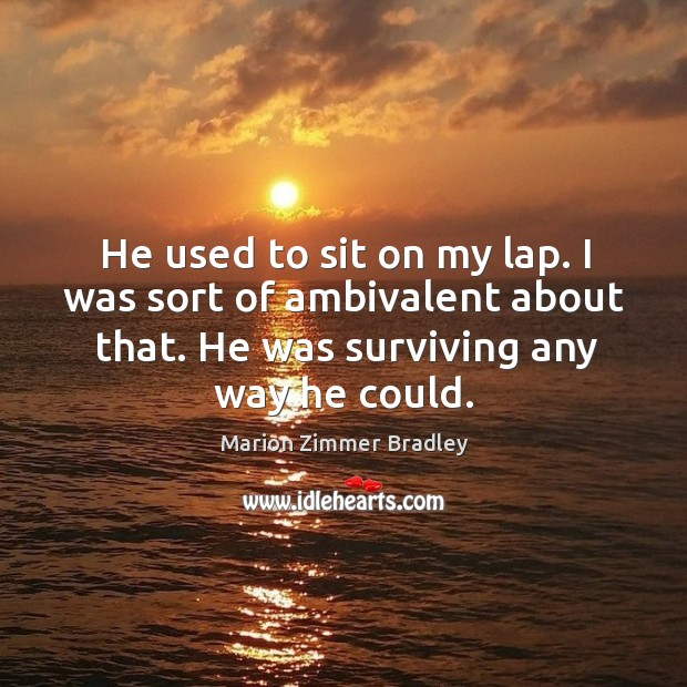 He used to sit on my lap. I was sort of ambivalent about that. He was surviving any way he could. Image
