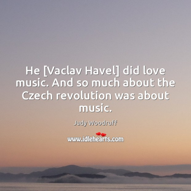 He [Vaclav Havel] did love music. And so much about the Czech revolution was about music. Image