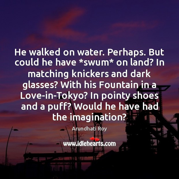 Image, He walked on water. Perhaps. But could he have *swum* on land?