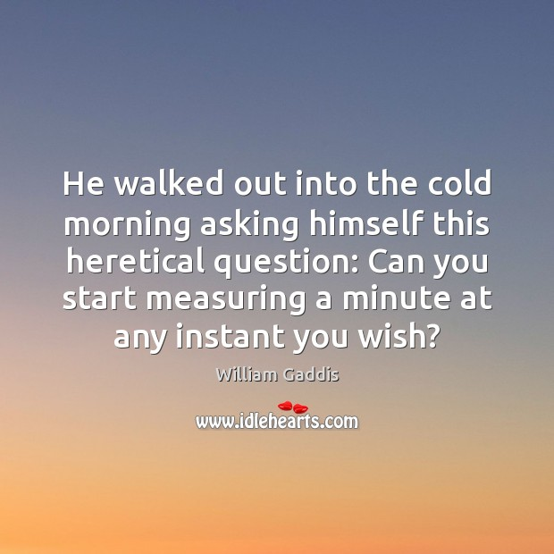 He walked out into the cold morning asking himself this heretical question: Image
