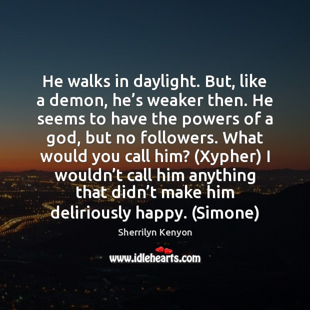 He walks in daylight. But, like a demon, he's weaker then. Sherrilyn Kenyon Picture Quote