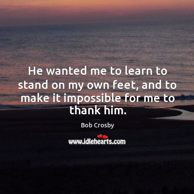 Image, He wanted me to learn to stand on my own feet, and to make it impossible for me to thank him.