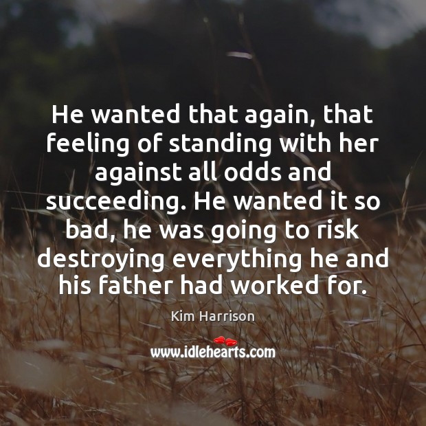 He wanted that again, that feeling of standing with her against all Kim Harrison Picture Quote