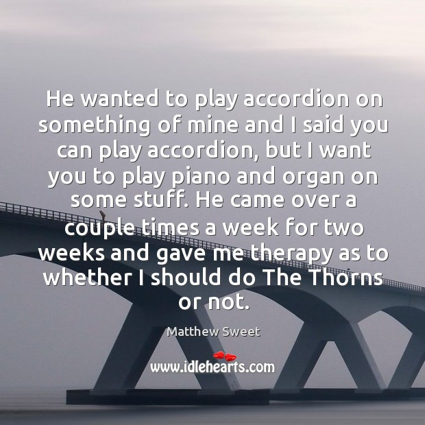 He wanted to play accordion on something of mine and I said you can play accordion Image