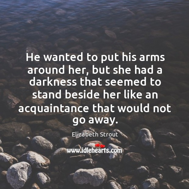 He wanted to put his arms around her, but she had a Elizabeth Strout Picture Quote