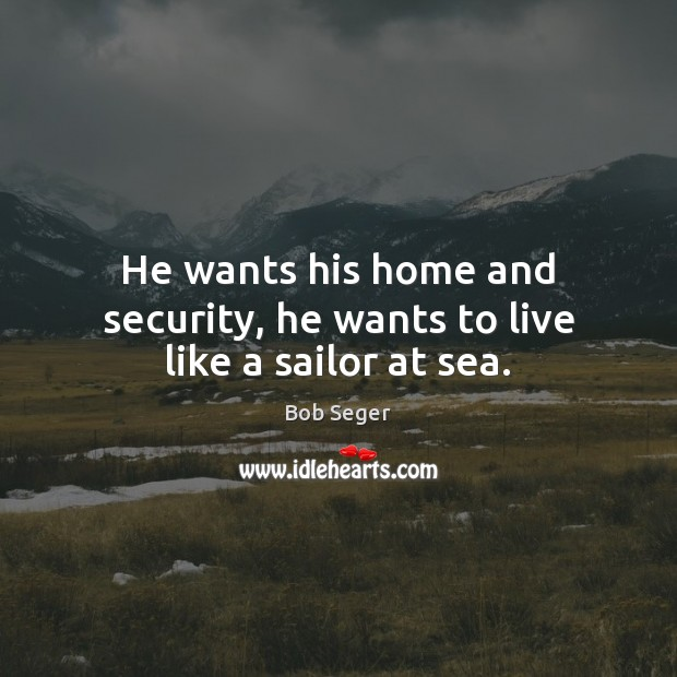 He wants his home and security, he wants to live like a sailor at sea. Bob Seger Picture Quote