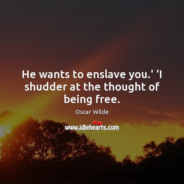 Image, He wants to enslave you.' 'I shudder at the thought of being free.