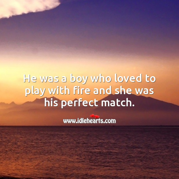 He was a boy who loved to play with fire and she was his perfect match. Being In Love Quotes Image