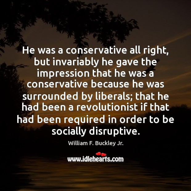 He was a conservative all right, but invariably he gave the impression William F. Buckley Jr. Picture Quote