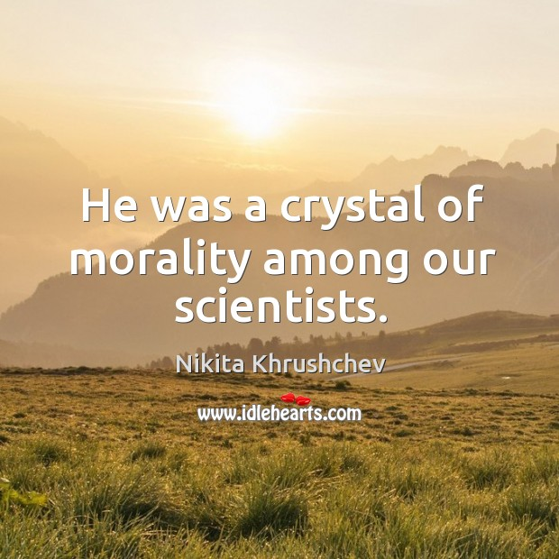 Image, He was a crystal of morality among our scientists.