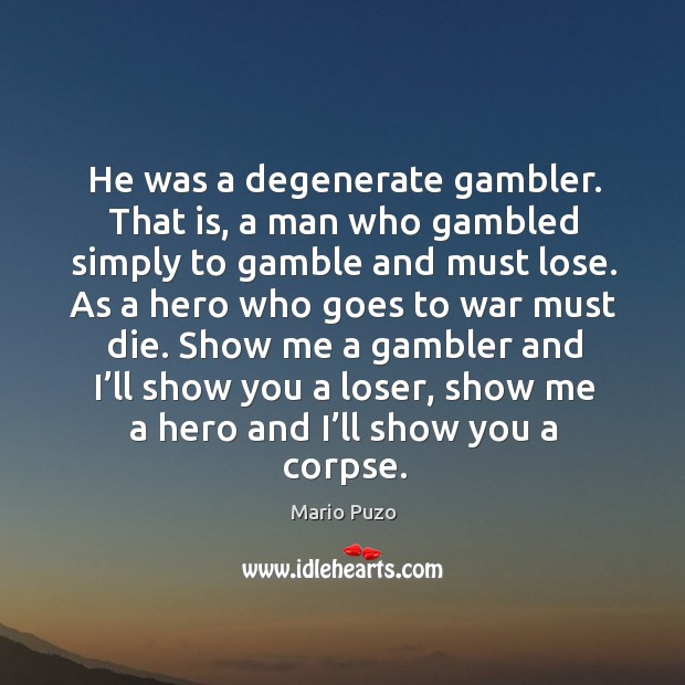 He was a degenerate gambler. That is, a man who gambled simply to gamble and must lose. Image
