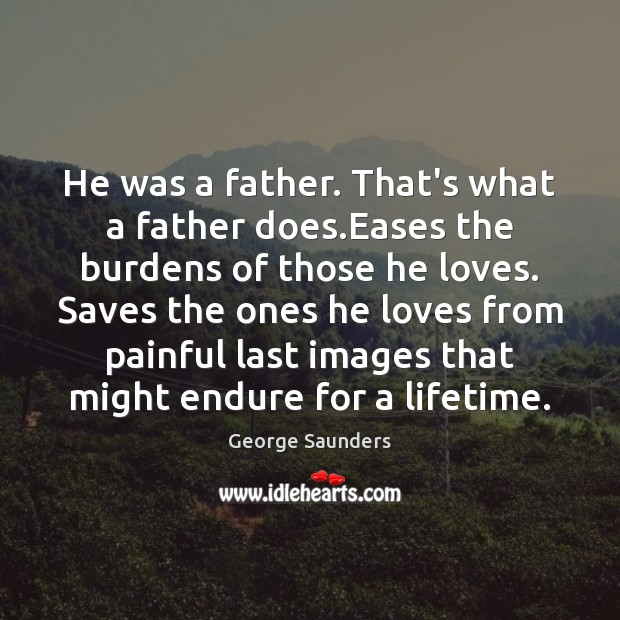 He was a father. That's what a father does.Eases the burdens George Saunders Picture Quote