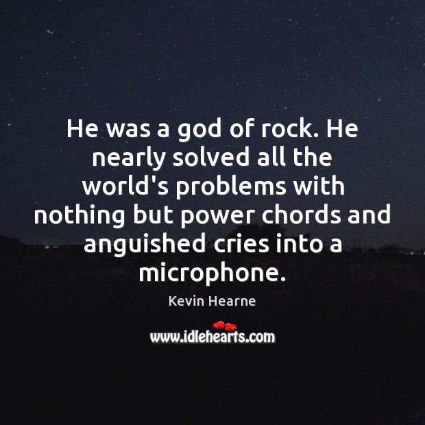 He was a God of rock. He nearly solved all the world's Kevin Hearne Picture Quote