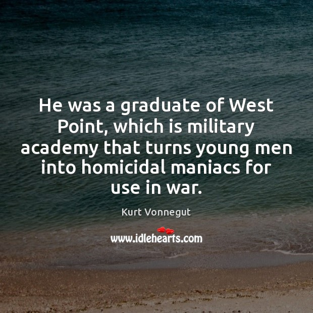 He was a graduate of West Point, which is military academy that Kurt Vonnegut Picture Quote