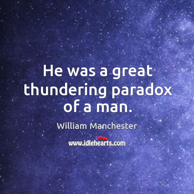 He was a great thundering paradox of a man. Image