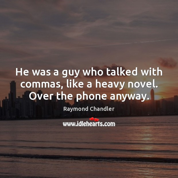 He was a guy who talked with commas, like a heavy novel. Over the phone anyway. Raymond Chandler Picture Quote
