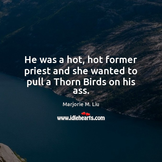 He was a hot, hot former priest and she wanted to pull a Thorn Birds on his ass. Marjorie M. Liu Picture Quote