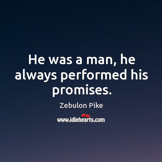 He was a man, he always performed his promises. Zebulon Pike Picture Quote