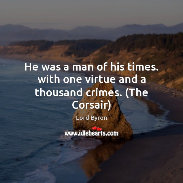 He was a man of his times. with one virtue and a thousand crimes. (The Corsair) Image