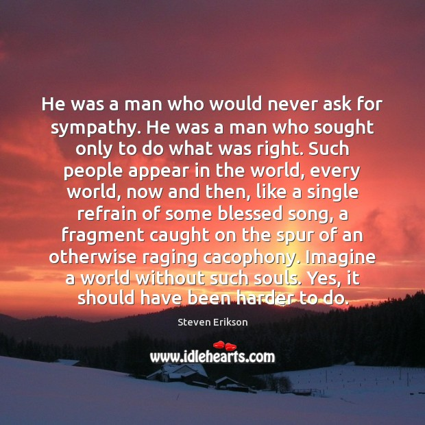 He was a man who would never ask for sympathy. He was Steven Erikson Picture Quote
