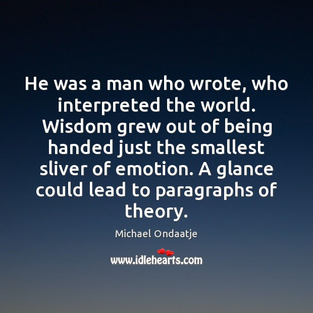 He was a man who wrote, who interpreted the world. Wisdom grew Michael Ondaatje Picture Quote