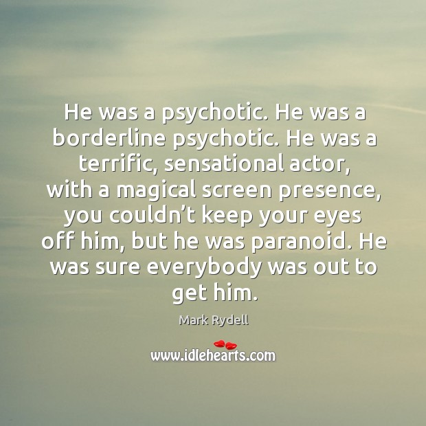 He was a psychotic. He was a borderline psychotic. He was a terrific, sensational actor Image