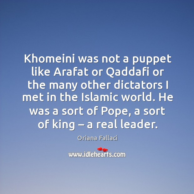He was a sort of pope, a sort of king – a real leader. Oriana Fallaci Picture Quote