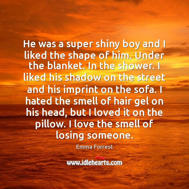 He was a super shiny boy and I liked the shape of Emma Forrest Picture Quote