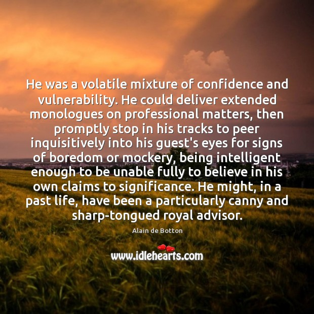 He was a volatile mixture of confidence and vulnerability. He could deliver Alain de Botton Picture Quote