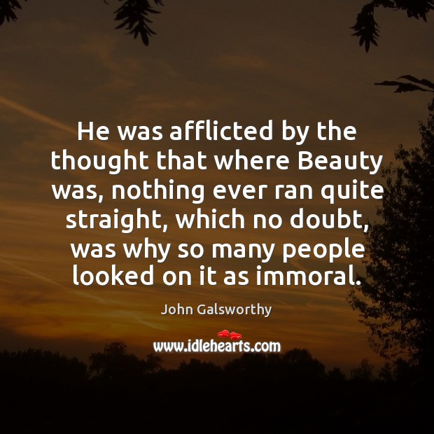 He was afflicted by the thought that where Beauty was, nothing ever John Galsworthy Picture Quote