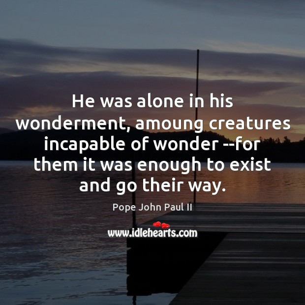 He was alone in his wonderment, amoung creatures incapable of wonder –for Pope John Paul II Picture Quote