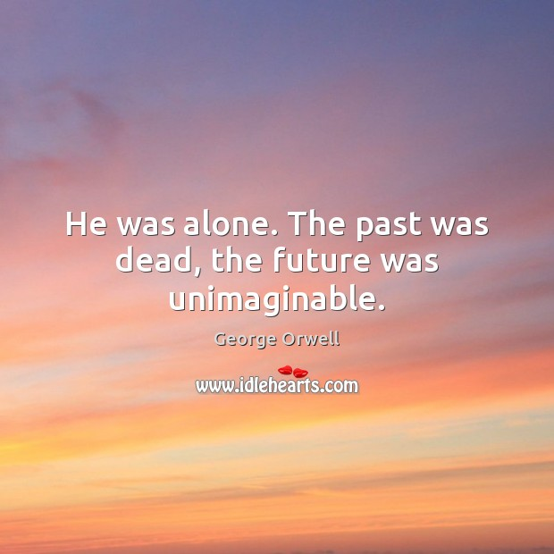 He was alone. The past was dead, the future was unimaginable. Image