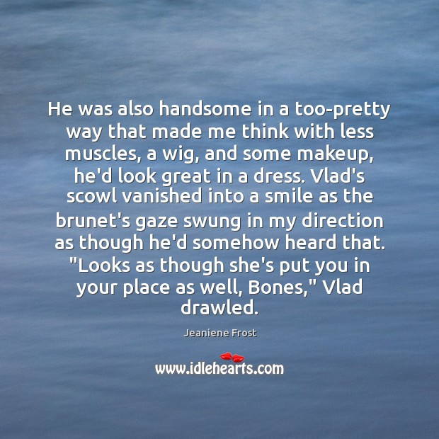 He was also handsome in a too-pretty way that made me think Jeaniene Frost Picture Quote