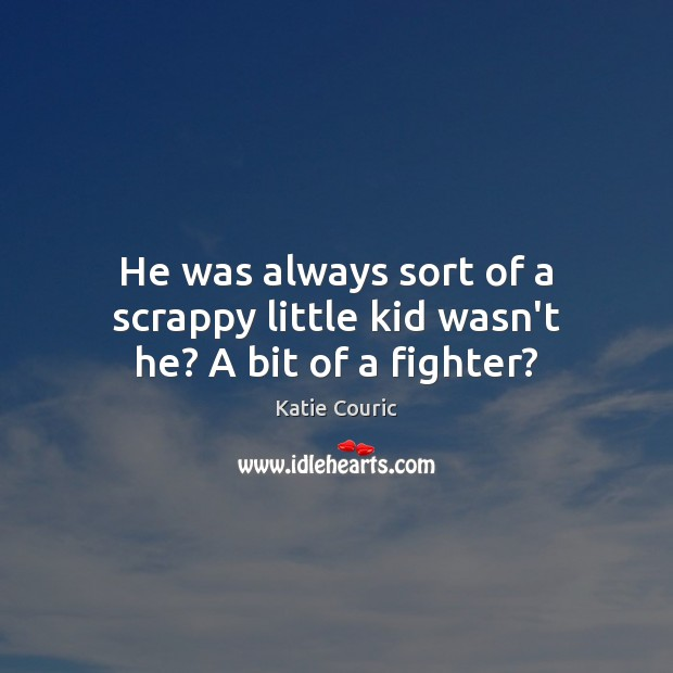 He was always sort of a scrappy little kid wasn't he? A bit of a fighter? Katie Couric Picture Quote