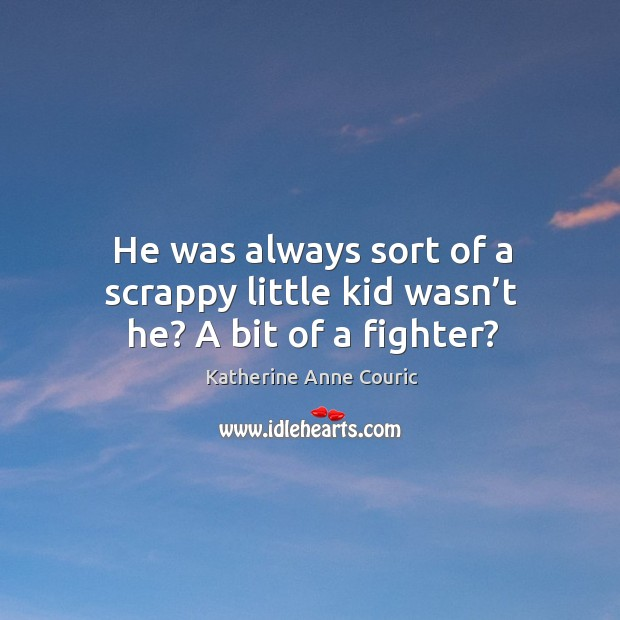 He was always sort of a scrappy little kid wasn't he? a bit of a fighter? Katherine Anne Couric Picture Quote