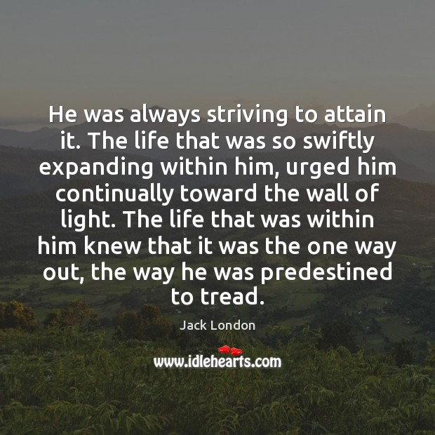 He was always striving to attain it. The life that was so Jack London Picture Quote