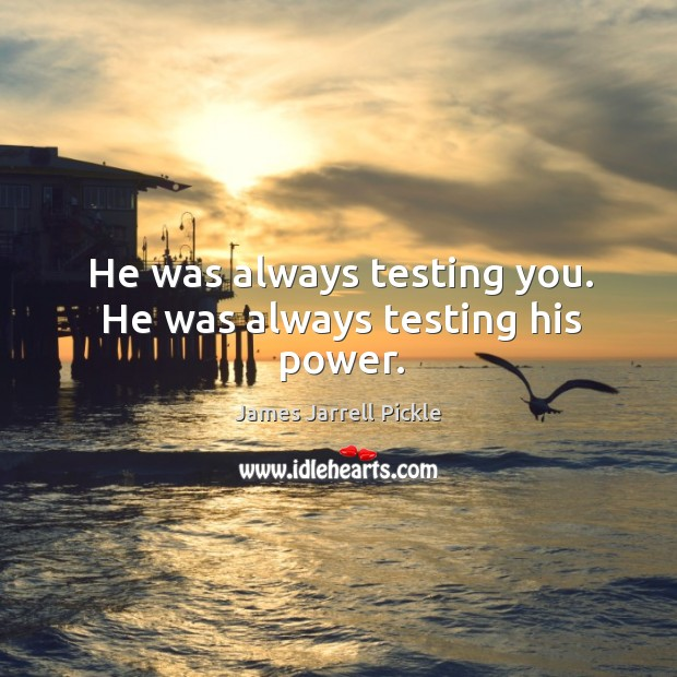 He was always testing you. He was always testing his power. Image
