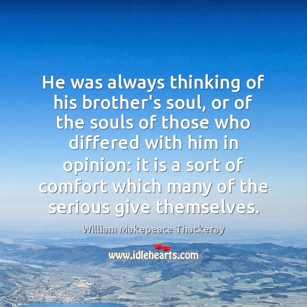 He was always thinking of his brother's soul, or of the souls William Makepeace Thackeray Picture Quote