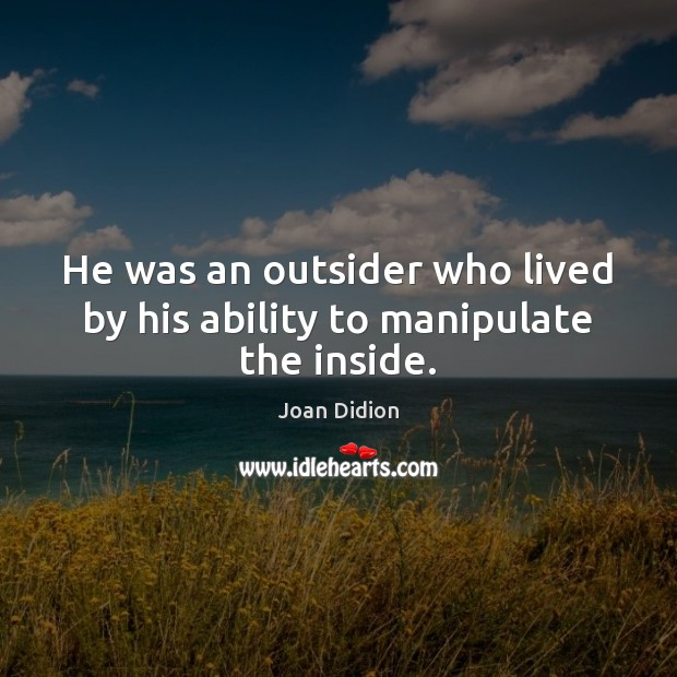 He was an outsider who lived by his ability to manipulate the inside. Joan Didion Picture Quote