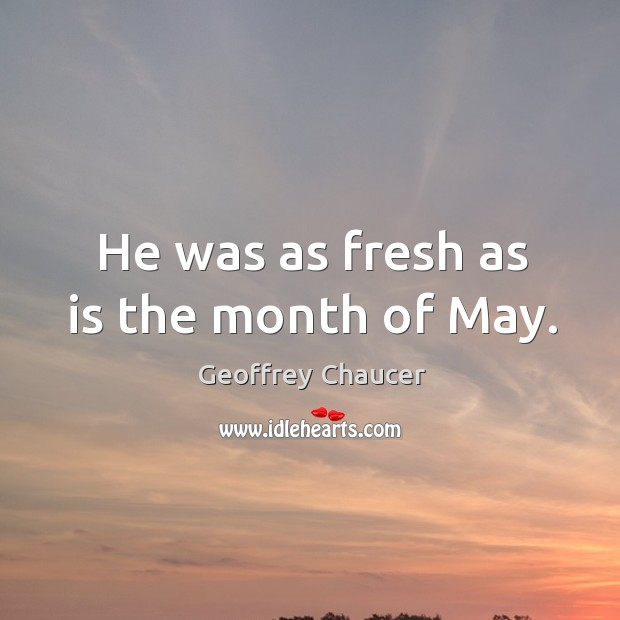 He was as fresh as is the month of may. Image
