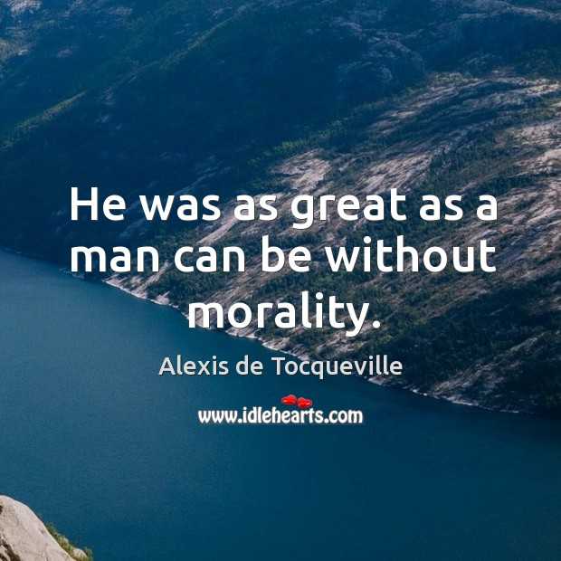 Image, He was as great as a man can be without morality.