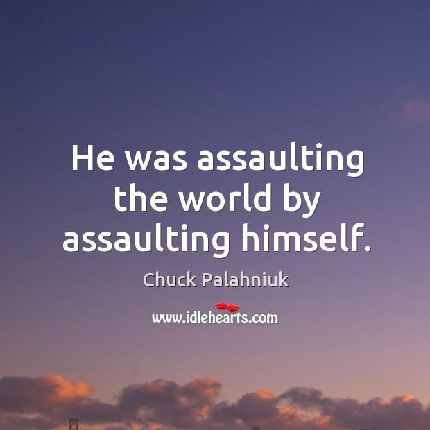 Image, He was assaulting the world by assaulting himself.