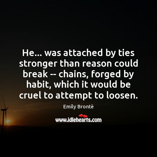 He… was attached by ties stronger than reason could break — chains, Emily Brontë Picture Quote