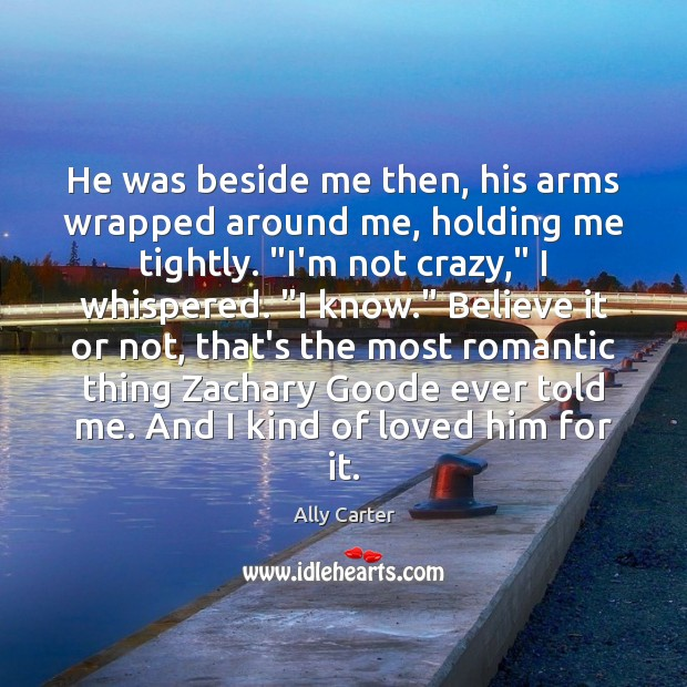 He was beside me then, his arms wrapped around me, holding me Ally Carter Picture Quote