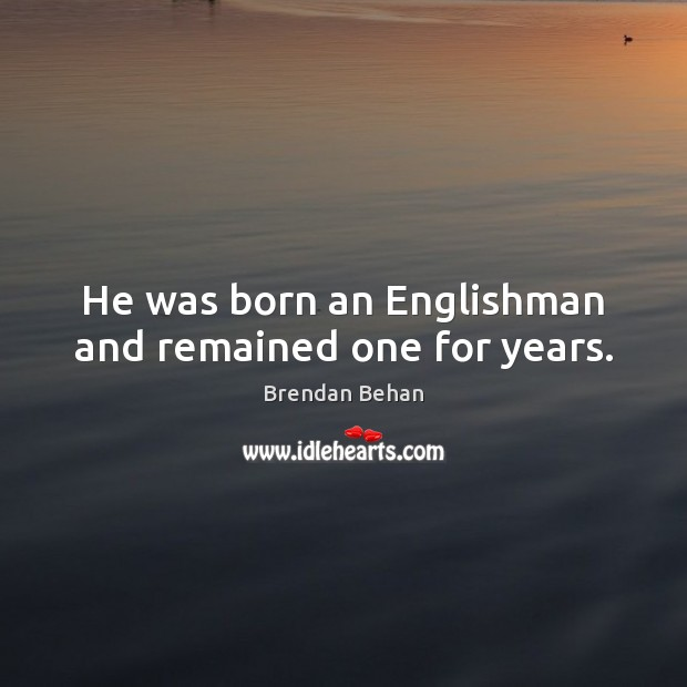 He was born an Englishman and remained one for years. Image