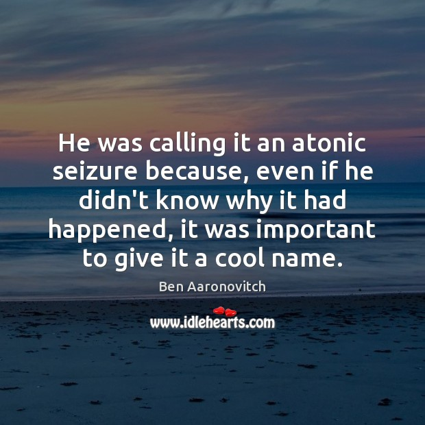 He was calling it an atonic seizure because, even if he didn't Ben Aaronovitch Picture Quote