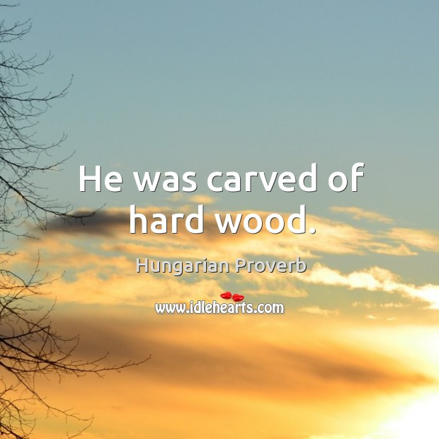 Image, He was carved of hard wood.